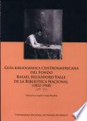 Guía bibliográfica centroamericana del fondo Rafael Heliodoro Valle de la Biblioteca Nacional (1822-1968)