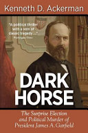 Dark Horse The Surprise Election And Political Murder Of President James A Garfield
