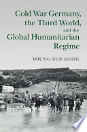 Cold War Germany  the Third World  and the Global Humanitarian Regime
