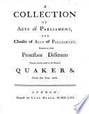A collection of Acts of Parliament and Clauses of Acts of Parliament relative to those Protestant Dissenters who are usually called by the name of Quakers  From the year 1688