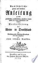 Ausfuehrliche, getreue und bewaehrte Anleitung zu einer gruendlichen, unschaedlichen, erlaubten, dauerhaften wie auch vortheilhaften und leichten Verbesserung der Weine in Deutschland