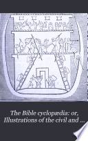 The Bible cyclop  dia  or  Illustrations of the civil and natural history of the sacred writings  ed  by W  Goodhugh  completed by W C  Taylor