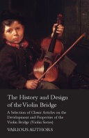 The History and Design of the Violin Bridge - A Selection of Classic Articles on the Development and Properties of the Violin Bridge (Violin Series) A Collection Of Vintage Articles On