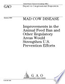 Mad cow disease improvements in the animal feed ban and other regulatory areas would strengthen U S  prevention efforts   report to congressional requesters