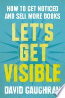 Let s Get Visible  How To Get Noticed And Sell More Books