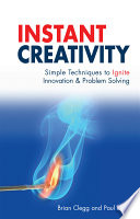 Instant creativity [electronic resource] : simple techniques to ignite innovation & problem solving / Brian Clegg and Paul Birch.