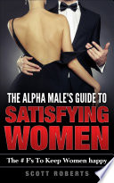 The Alpha Male s Guide To Satisfying Women