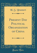 Present Day Political Organization of China (Classic Reprint)