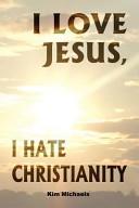 Ebook I Love Jesus, I Hate Christianity Epub Kim Michaels Apps Read Mobile