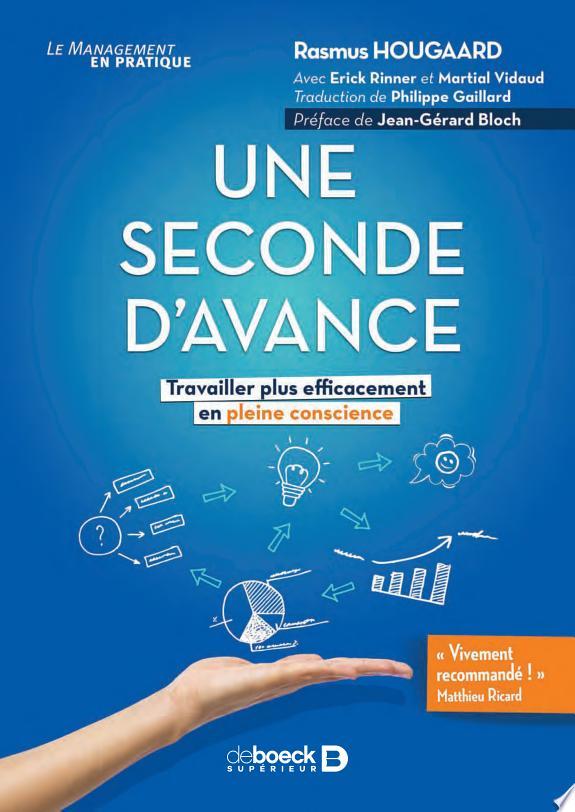 Une seconde d'avance : travailler plus efficacement en pleine conscience / Rasmus Hougaard ; avec Erick Rinner et Martial Vidaud ; traduction de Philippe Gaillard ; préface du Dr.Jean-Gérard Bloch.- Louvain-la-Neuve : De Boeck supérieur , DL 2017