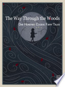 The Way Through the Woods — One Hundred Classic Fairy Tales Tales Collected Here Throw Open Wide