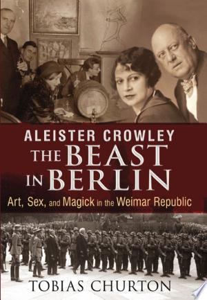 Aleister Crowley: The Beast in Berlin: Art, Sex, and Magick in the Weimar Republic - ISBN:9781620552575