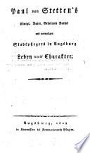 Paul von Stetten's königl. Baier. Geheimen Raths und vormaligen Stadtpflegers in Augsburg Leben und Charakter