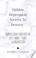 Hidden Depression Secrets To Destroy Depression Forever In Less Than 3 Days Guaranteed