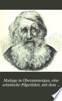 Maitage in Oberammergau, eine artistische Pilgerfahrt, mit dem zum ersten Male veröffentl. Texte des Passionsdrama's, drei Proben aus Dedler's Passionsmusik und den Bildnissen der Hauptdarsteller