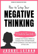 How to Stop Your Negative Thinking: A Guide for Teen Girls: Unleash the Powers Within to Conquer Fear and Self-Doubt, Build Confidence, and Take Control of Your Life