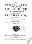 La Perpetuite de la foy de l'Eglise catholique touchant l'Eucharistie, deffendue contre les livres du Sieur Claude ministre de Charenton Antonius Arnaldus. - Seconde edition