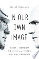 In Our Own Image  Savior or Destroyer  The History and Future of Artificial Intelligence