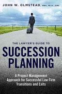 The Lawyer s Guide to Succession Planning  A Project Management Approach for Successful Law Firm Transitions and Exits