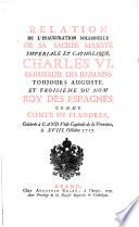 Relation de l'inauguration solemnelle de sa sacrée Majesté impériale et catholique, Charles VI. Empereur des Romains toujours auguste, et troisiéme du nom Roy des Espagnes, comme Comte de Flandres, celebrée à Gand ... le XVIII. Octobre 1717