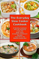 The Everyday Slow Cooker Cookbook A Healthy Cookbook With 101 Amazing Crock Pot Soup Stew Breakfast And Dessert Recipes Inspired By The Mediterrane