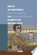 How to Go from Being a Good Evangelical to a Committed Catholic in Ninety Five Difficult Steps