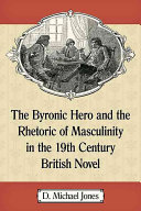 The Byronic Hero and the Rhetoric of Masculinity in the 19th Century British Novel