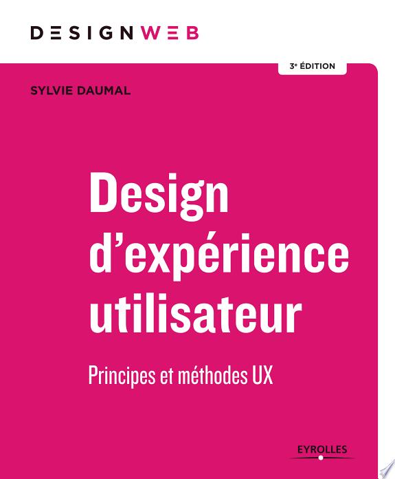 Design d'expérience utilisateur : principes et méthodes UX / Sylvie Daumal.- Paris : Eyrolles , DL 2017