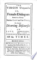 The Virgin Unmasked  Or  Female Dialogues  Betwixt an Elderly Maiden Lady  and Her Niece  on Several Diverting Discourses on Love  Marriage  Memoirs and Morals  Etc  of All Times Book PDF