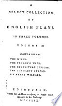 A Select Collection of English Plays from the Best Authors      The miser  by Henry Fielding  The provok d wife  by Sir John Vanbrugh  The recruiting officer  by George Farquhar  The constant couple  by George Farquhar  Sir Harry Wildair  by George Farquhar