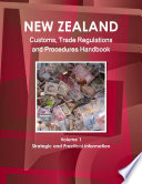 New Zealand Customs, Trade Regulations And Procedures Handbook Volume 1 Strategic and Practical Information