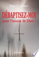DÉBAPTISEZ-MOI, pour l'amour de Dieu !