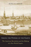 Among the powers of the earth the American Revolution and the making of a new world empire /