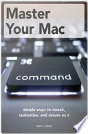 Master Your Mac  Simple Ways to Tweak  Customize  and Secure OS X