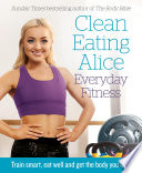 Clean Eating Alice Everyday Fitness  Train smart  eat well and get the body you love