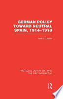 German Policy Toward Neutral Spain  1914 1918  RLE The First World War