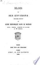Blois et ses environs. Deuxième édition du Guide historique dans le Blésois. Revue, corrigée, augmentée, etc