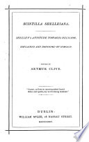 Scintilla Shelleiana. Shelley's attitude towards religion, explained and defended by himself. Edited by Arthur Clive