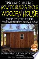 Tiny House Builder   How to Build a Simple Wooden House   Step By Step Guide With Over 100 Pictures and Plans