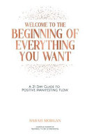 Welcome to the Beginning of Everything You Want  A 21 Day Guide to Positive Manifesting Flow