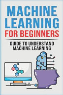 Machine Learning For Beginners Guide To Understand Machine Learning