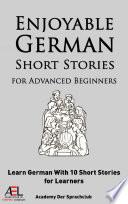 Enjoyable German Short Stories for Advanced Beginners Learn German with 10 Short Stories for Learners