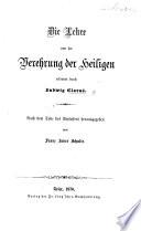 Die Lehre von der Verehrung der Heiligen erläutert durch L. Clarus. Nach dem Tode des Verfassers herausgegeben von Franz Xaver Schulte
