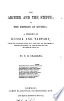 The archer and the steppe; or, The empires of Scythia, a history of Russia and Tartary till the middle of the sixteenth century, by F.R. Grahame