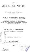 The Army of the Potomac Behind the Scenes. A Diary of Unwritten History; from the Organization of the Army to the Close of the Campaign in Virginia, about the First Day of January, 1863