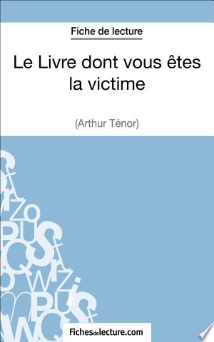 Le Livre dont vous êtes la victime d'Arthur Ténor (Fiche de lecture): Analyse complète de l'oeuvre - ISBN:9782511025895
