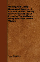 Molding And Curing Ornamental Concrete A Practical Treatise Covering The Various Methods Of Preparing The Molds And Filling With The Concrete Mixture