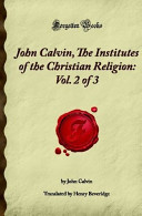 John Calvin  The Institutes of the Christian Religion  Vol  2 of 3