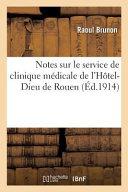 Notes Sur Le Service de Clinique Ma(c)Dicale de L'Hatel-Dieu de Rouen, Par M. Raoul Brunon, De Rouen Par M Raoul Brunon Date