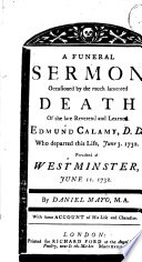 A Funeral Sermon Occasioned By The Much Lamented Death Of The Late Reverend And Learned Edmund Calamy D D Who Departed This Life June 3 1732 Preached At Westminster June 11 1732 By Daniel Mayo M A With Some Account Of His Life And Character